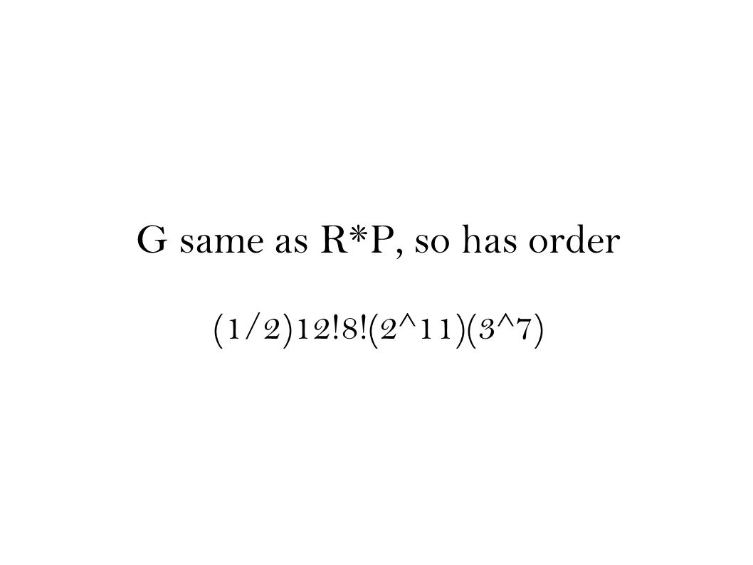 G same as R*P, so has order (1/2)12!8!(2^11)(3^7)