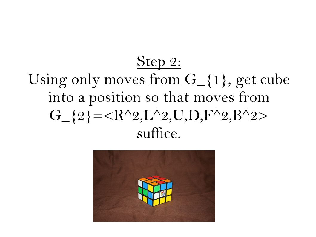 Step 2: Using only moves from G_{1}, get cube into a position so that moves from G_{2}= suffice.