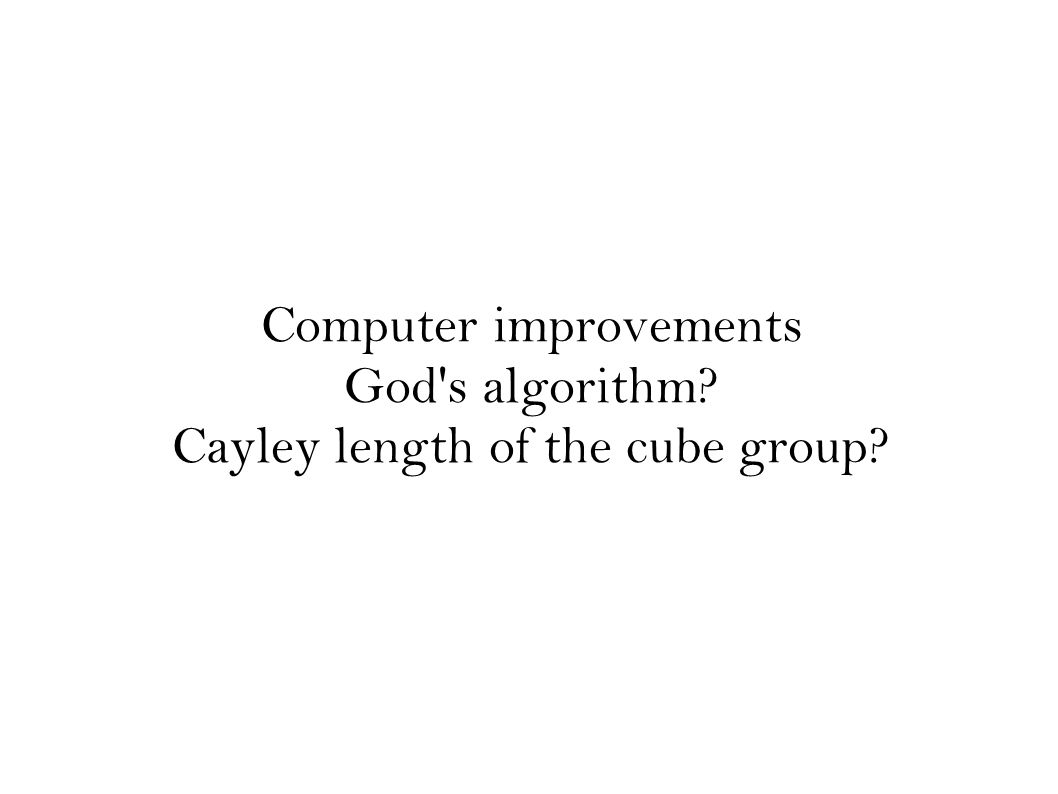 Computer improvements God s algorithm? Cayley length of the cube group?