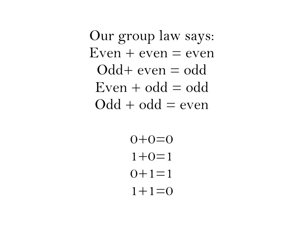Our group law says: Even + even = even Odd+ even = odd Even + odd = odd Odd + odd = even 0+0=0 1+0=1 0+1=1 1+1=0