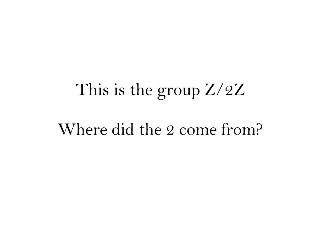 This is the group Z/2Z Where did the 2 come from?