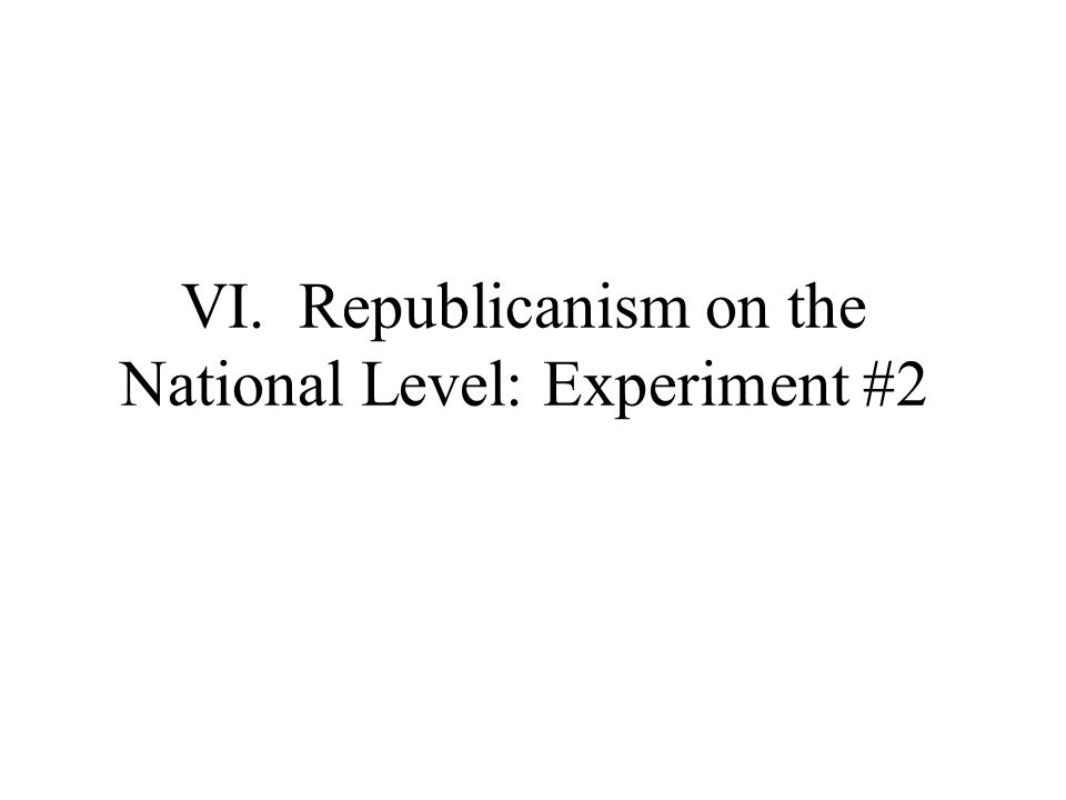 VI. Republicanism on the National Level: Experiment #2