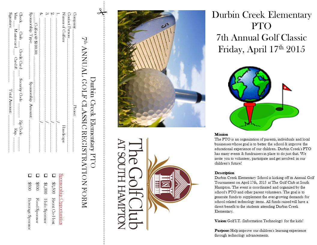 Facebook.com/DurbinCreekGolfClassic  Durbin Creek Elementary PTO 7 th ANNUAL GOLF CLASSIC REGISTRATION FORM Company:____________________________________Phone: ________________ Contact Person:______________________________________________________ Names of Golfers Handicaps 1._________________________________________________ /______________ 2._________________________________________________ /______________ 3._________________________________________________ /______________ 4._________________________________________________ /______________ _____Golfers @ $100.00: ______________________ Sponsorship Type:_________________ Sponsorship Amount: ________________ Check ___ Cash ___ Credit Card ___ Security Code _______ Zip Code _______ Visa ___ Mastercard ___ Card #: __________________________ Exp.