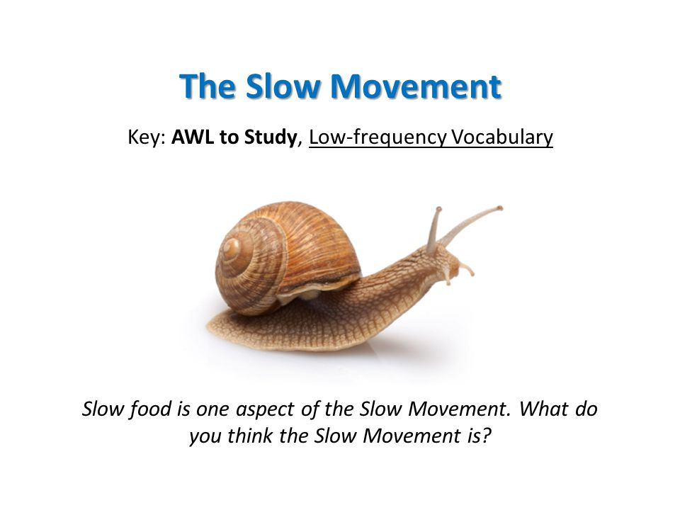 The Slow Movement Key: AWL to Study, Low-frequency Vocabulary Slow food is one aspect of the Slow Movement. What do you think the Slow Movement is?
