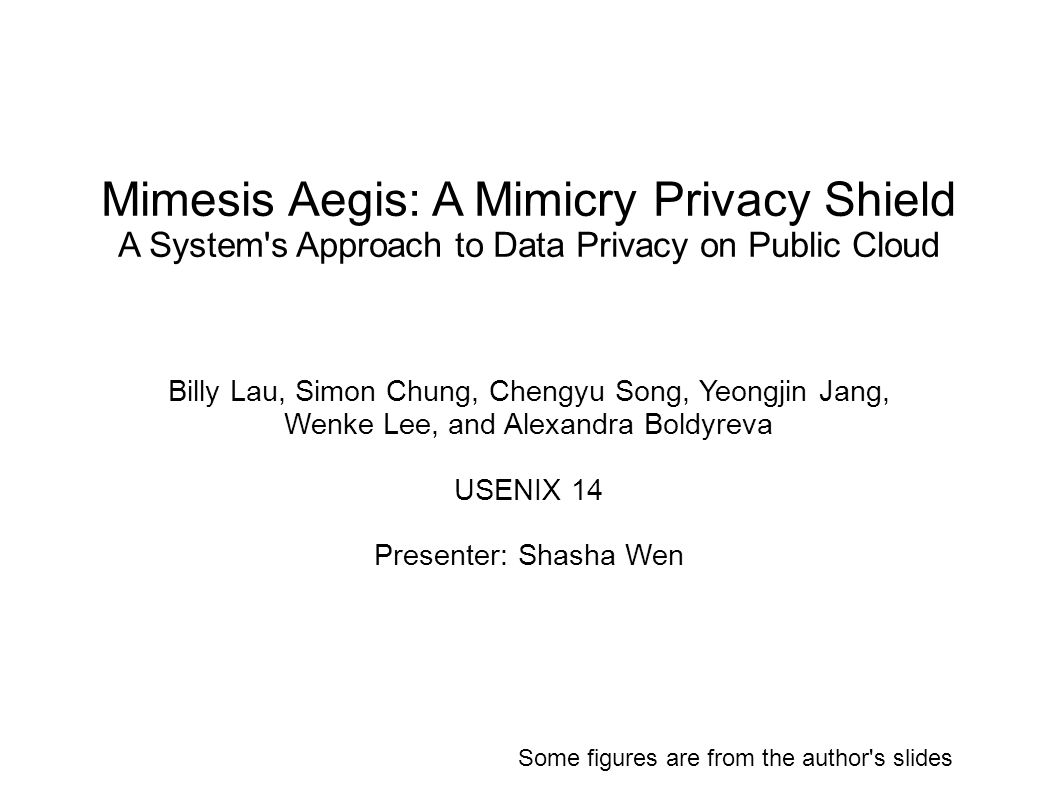 Mimesis Aegis: A Mimicry Privacy Shield A System s Approach to Data Privacy on Public Cloud Billy Lau, Simon Chung, Chengyu Song, Yeongjin Jang, Wenke Lee, and Alexandra Boldyreva USENIX 14 Presenter: Shasha Wen Some figures are from the author s slides
