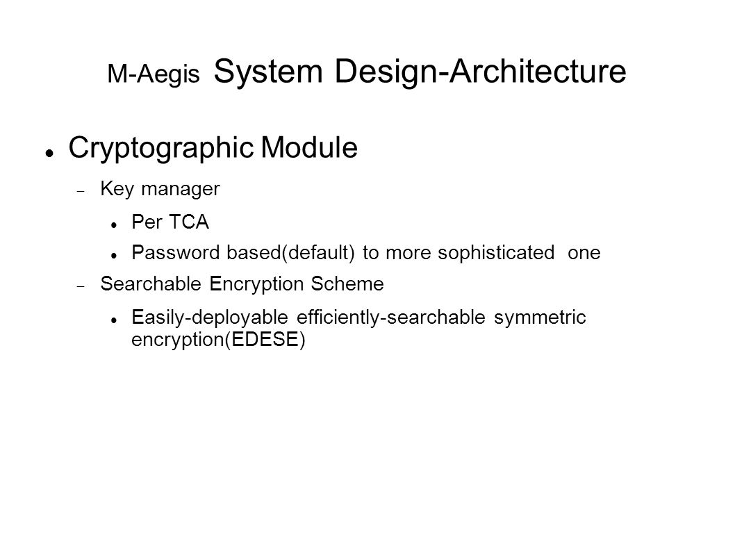 M-Aegis System Design-Architecture Cryptographic Module  Key manager Per TCA Password based(default) to more sophisticated one  Searchable Encryption Scheme Easily-deployable efficiently-searchable symmetric encryption(EDESE)