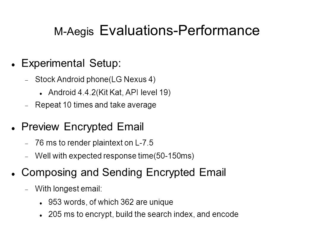 M-Aegis Evaluations-Performance Experimental Setup:  Stock Android phone(LG Nexus 4) Android 4.4.2(Kit Kat, API level 19)  Repeat 10 times and take average Preview Encrypted Email  76 ms to render plaintext on L-7.5  Well with expected response time(50-150ms) Composing and Sending Encrypted Email  With longest email: 953 words, of which 362 are unique 205 ms to encrypt, build the search index, and encode
