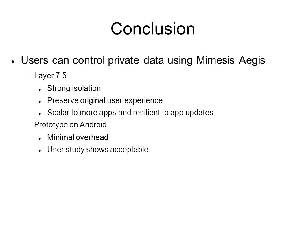 Users can control private data using Mimesis Aegis  Layer 7.5 Strong isolation Preserve original user experience Scalar to more apps and resilient to app updates  Prototype on Android Minimal overhead User study shows acceptable
