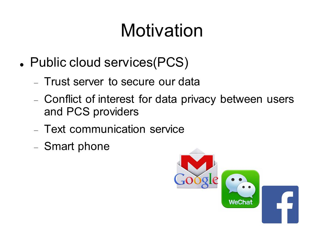 Motivation Public cloud services(PCS)  Trust server to secure our data  Conflict of interest for data privacy between users and PCS providers  Text communication service  Smart phone
