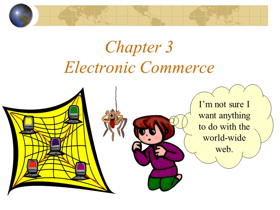 Chapter 3 Electronic Commerce I'm not sure I want anything to do with the world-wide web.