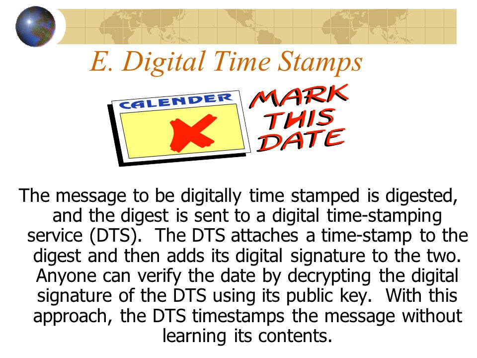 E. Digital Time Stamps The message to be digitally time stamped is digested, and the digest is sent to a digital time-stamping service (DTS). The DTS