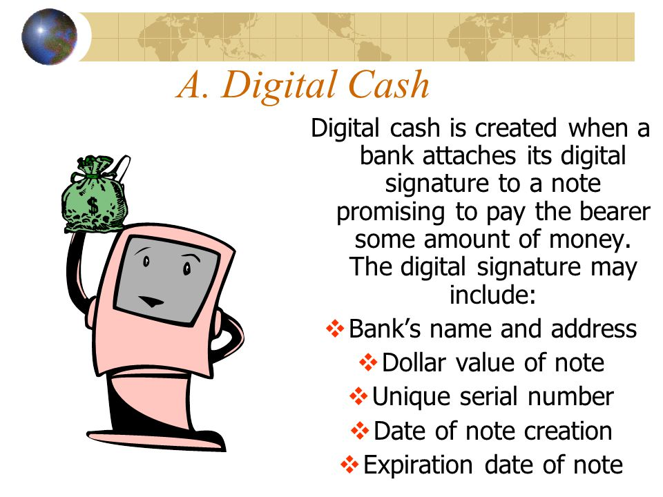 A. Digital Cash Digital cash is created when a bank attaches its digital signature to a note promising to pay the bearer some amount of money. The dig