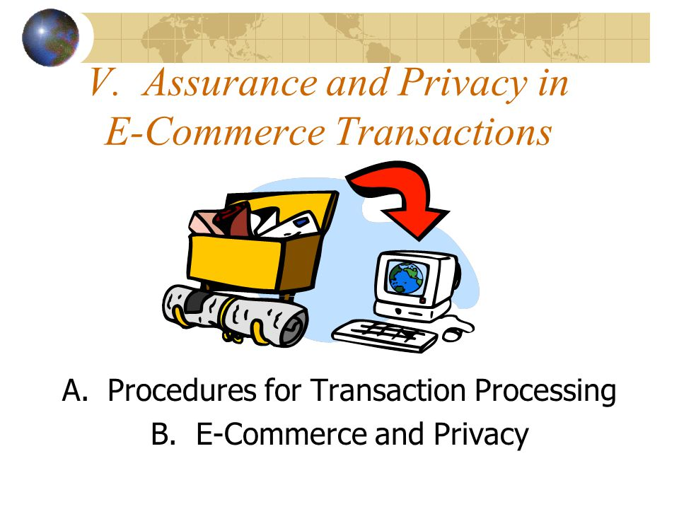 V. Assurance and Privacy in E-Commerce Transactions A.Procedures for Transaction Processing B.E-Commerce and Privacy