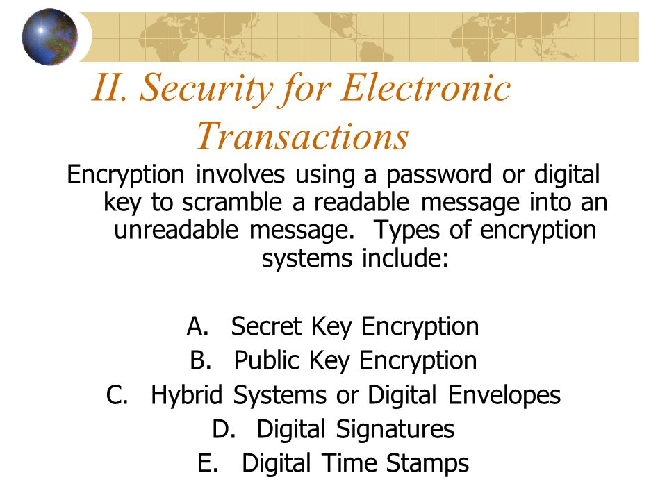 II. Security for Electronic Transactions Encryption involves using a password or digital key to scramble a readable message into an unreadable message