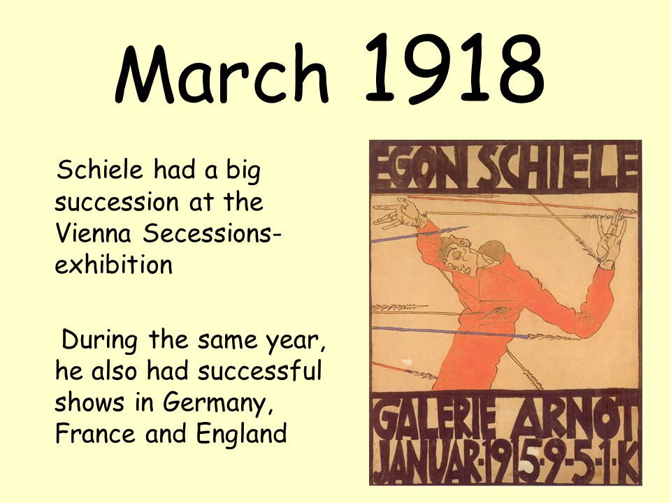 March 1918 Schiele had a big succession at the Vienna Secessions- exhibition During the same year, he also had successful shows in Germany, France and England
