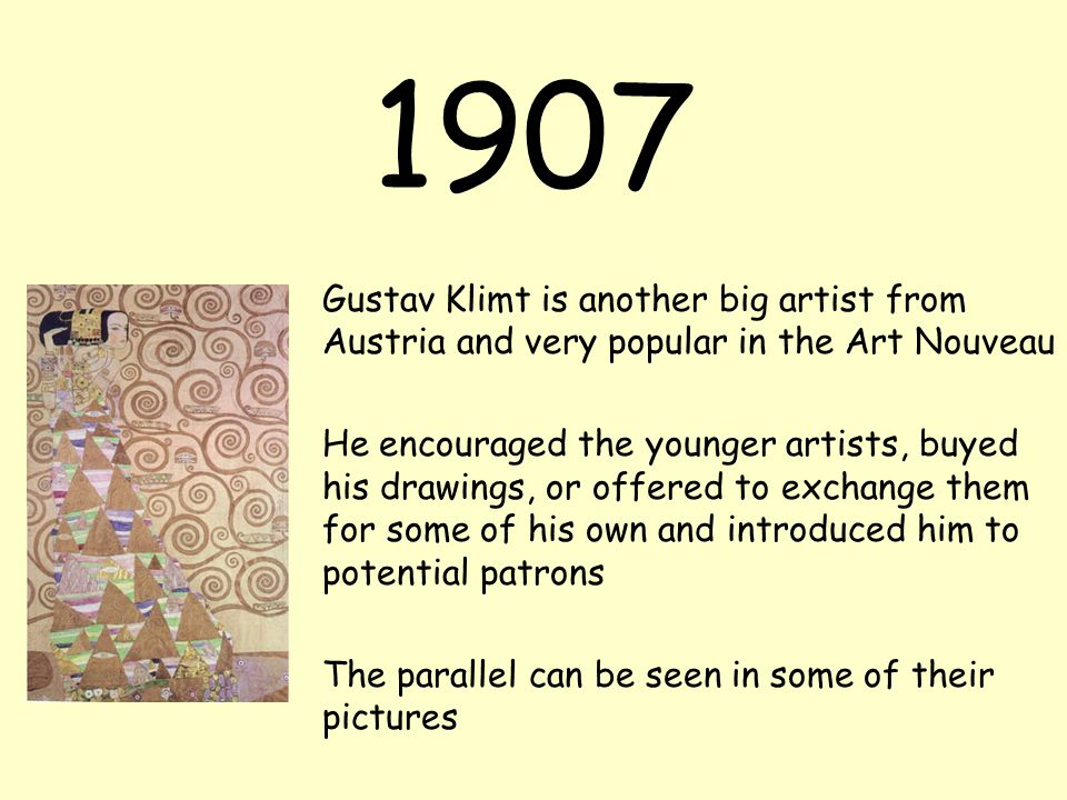 1907 Gustav Klimt is another big artist from Austria and very popular in the Art Nouveau He encouraged the younger artists, buyed his drawings, or offered to exchange them for some of his own and introduced him to potential patrons The parallel can be seen in some of their pictures