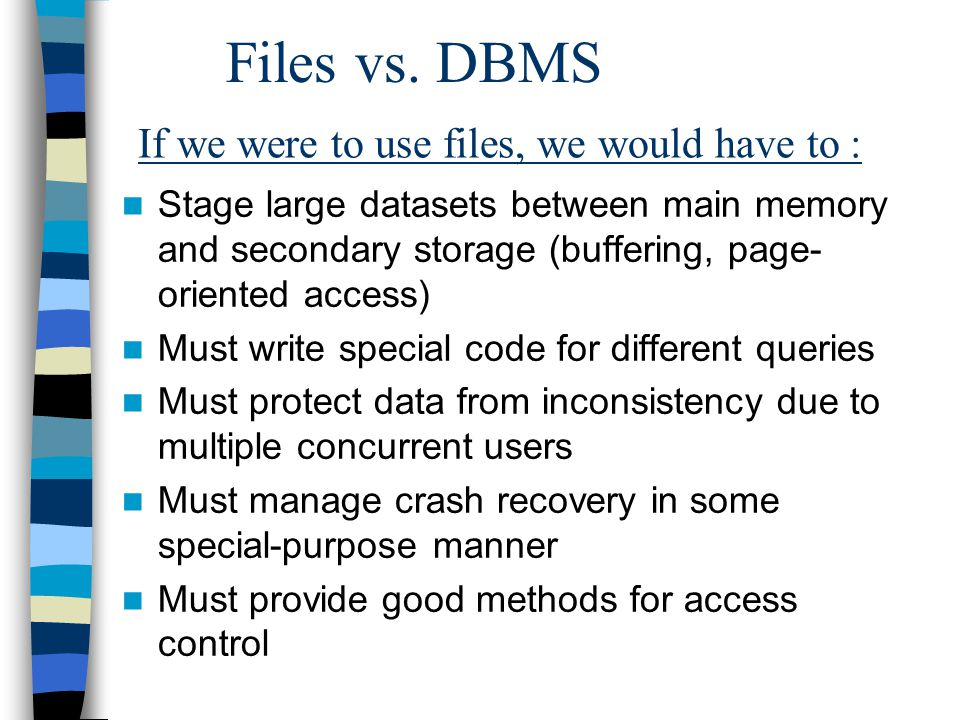 Files vs. DBMS Stage large datasets between main memory and secondary storage (buffering, page- oriented access) Must write special code for different