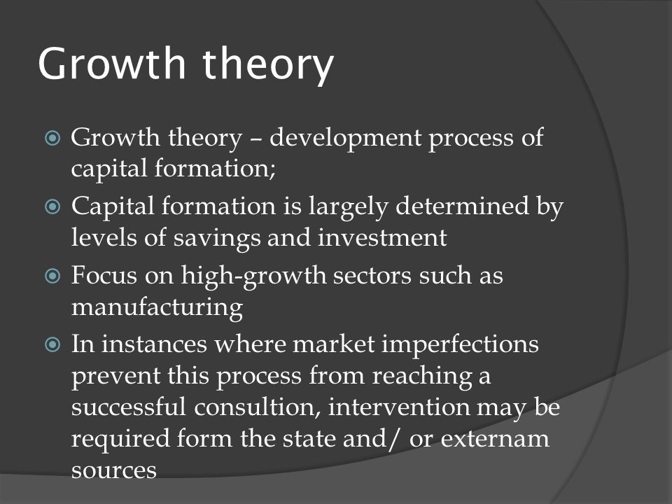 Growth theory  Growth theory – development process of capital formation;  Capital formation is largely determined by levels of savings and investment  Focus on high-growth sectors such as manufacturing  In instances where market imperfections prevent this process from reaching a successful consultion, intervention may be required form the state and/ or externam sources