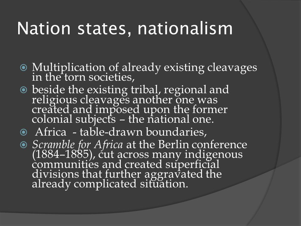 Nation states, nationalism  Multiplication of already existing cleavages in the torn societies,  beside the existing tribal, regional and religious cleavages another one was created and imposed upon the former colonial subjects – the national one.