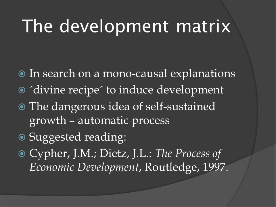 The development matrix  In search on a mono-causal explanations  ´divine recipe´ to induce development  The dangerous idea of self-sustained growth – automatic process  Suggested reading:  Cypher, J.M.; Dietz, J.L.: The Process of Economic Development, Routledge, 1997.