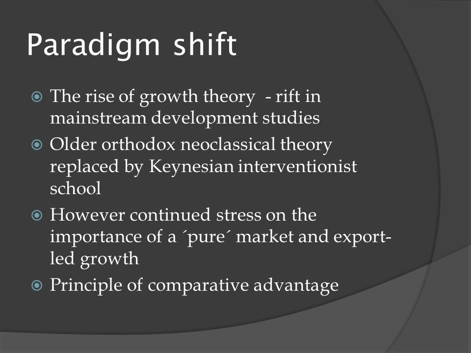 Paradigm shift  The rise of growth theory - rift in mainstream development studies  Older orthodox neoclassical theory replaced by Keynesian interventionist school  However continued stress on the importance of a ´pure´ market and export- led growth  Principle of comparative advantage