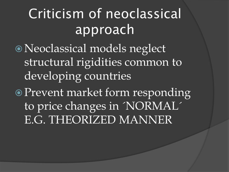 Criticism of neoclassical approach  Neoclassical models neglect structural rigidities common to developing countries  Prevent market form responding to price changes in ´NORMAL´ E.G.