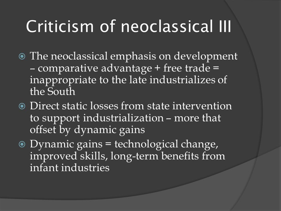 Criticism of neoclassical III  The neoclassical emphasis on development – comparative advantage + free trade = inappropriate to the late industrializes of the South  Direct static losses from state intervention to support industrialization – more that offset by dynamic gains  Dynamic gains = technological change, improved skills, long-term benefits from infant industries
