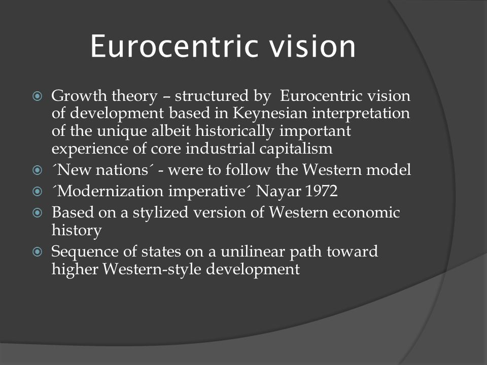 Eurocentric vision  Growth theory – structured by Eurocentric vision of development based in Keynesian interpretation of the unique albeit historically important experience of core industrial capitalism  ´New nations´ - were to follow the Western model  ´Modernization imperative´ Nayar 1972  Based on a stylized version of Western economic history  Sequence of states on a unilinear path toward higher Western-style development