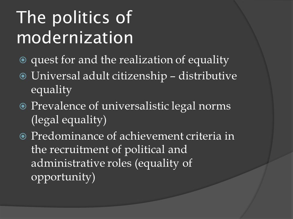 The politics of modernization  quest for and the realization of equality  Universal adult citizenship – distributive equality  Prevalence of universalistic legal norms (legal equality)  Predominance of achievement criteria in the recruitment of political and administrative roles (equality of opportunity)