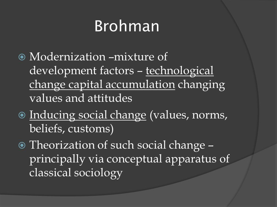 Brohman  Modernization –mixture of development factors – technological change capital accumulation changing values and attitudes  Inducing social change (values, norms, beliefs, customs)  Theorization of such social change – principally via conceptual apparatus of classical sociology