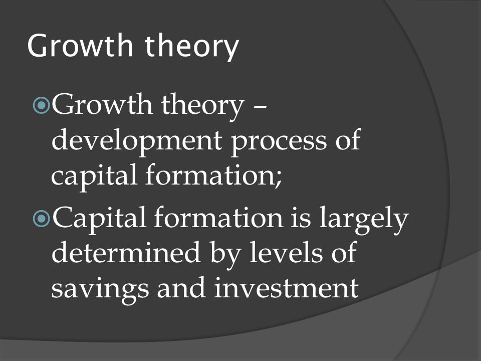 Growth theory  Growth theory – development process of capital formation;  Capital formation is largely determined by levels of savings and investment