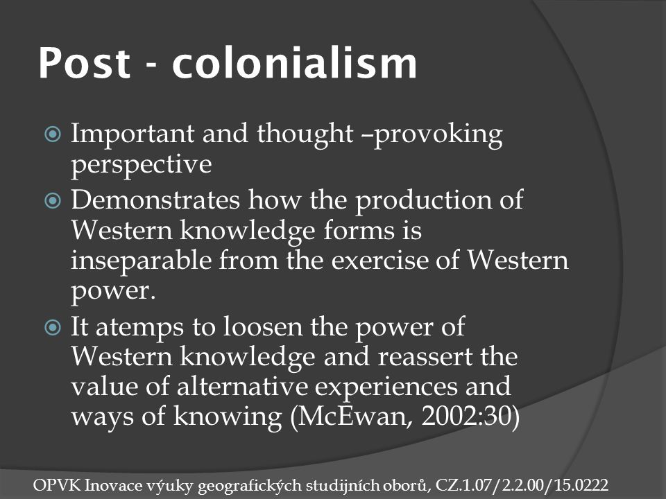 Post - colonialism  Important and thought –provoking perspective  Demonstrates how the production of Western knowledge forms is inseparable from the exercise of Western power.