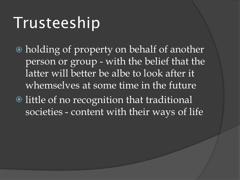 Trusteeship  holding of property on behalf of another person or group - with the belief that the latter will better be albe to look after it whemselves at some time in the future  little of no recognition that traditional societies - content with their ways of life