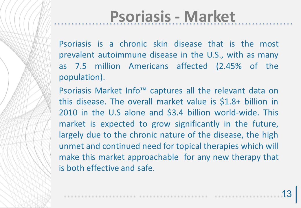 Psoriasis - Market Psoriasis is a chronic skin disease that is the most prevalent autoimmune disease in the U.S., with as many as 7.5 million Americans affected (2.45% of the population).