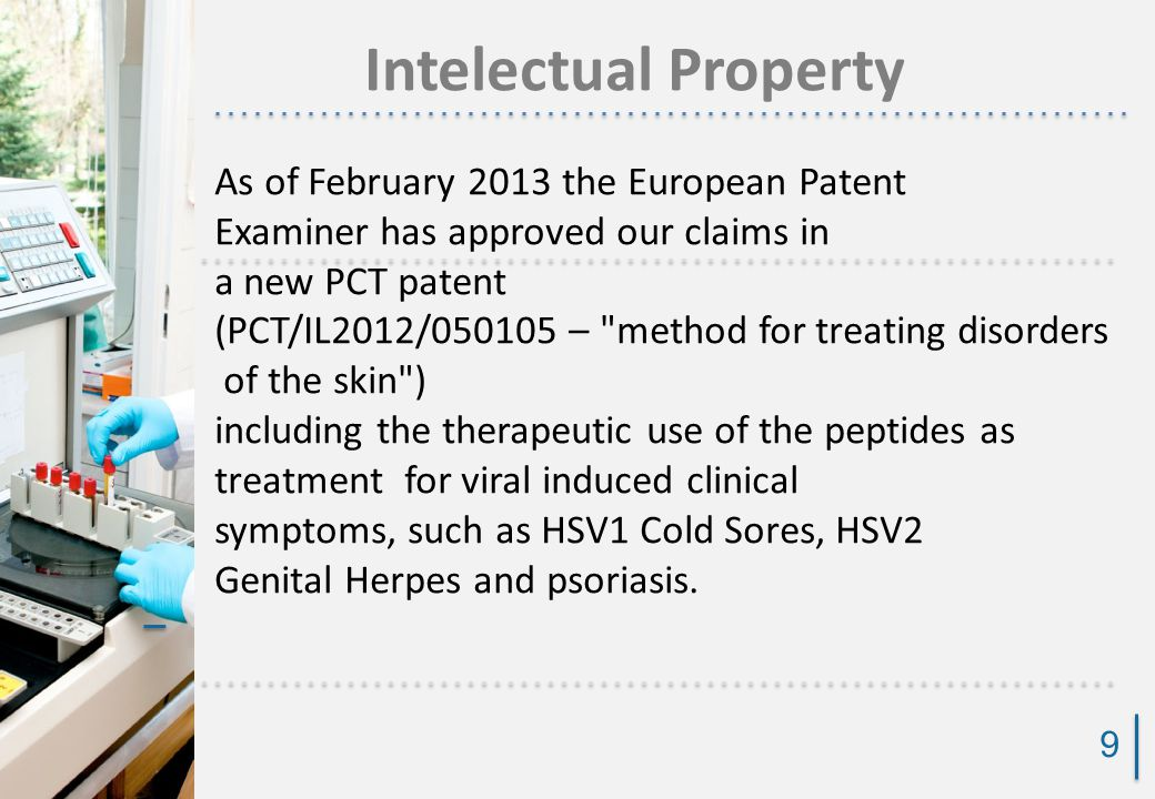 Intelectual Property 9 As of February 2013 the European Patent Examiner has approved our claims in a new PCT patent (PCT/IL2012/050105 – method for treating disorders of the skin ) including the therapeutic use of the peptides as treatment for viral induced clinical symptoms, such as HSV1 Cold Sores, HSV2 Genital Herpes and psoriasis.
