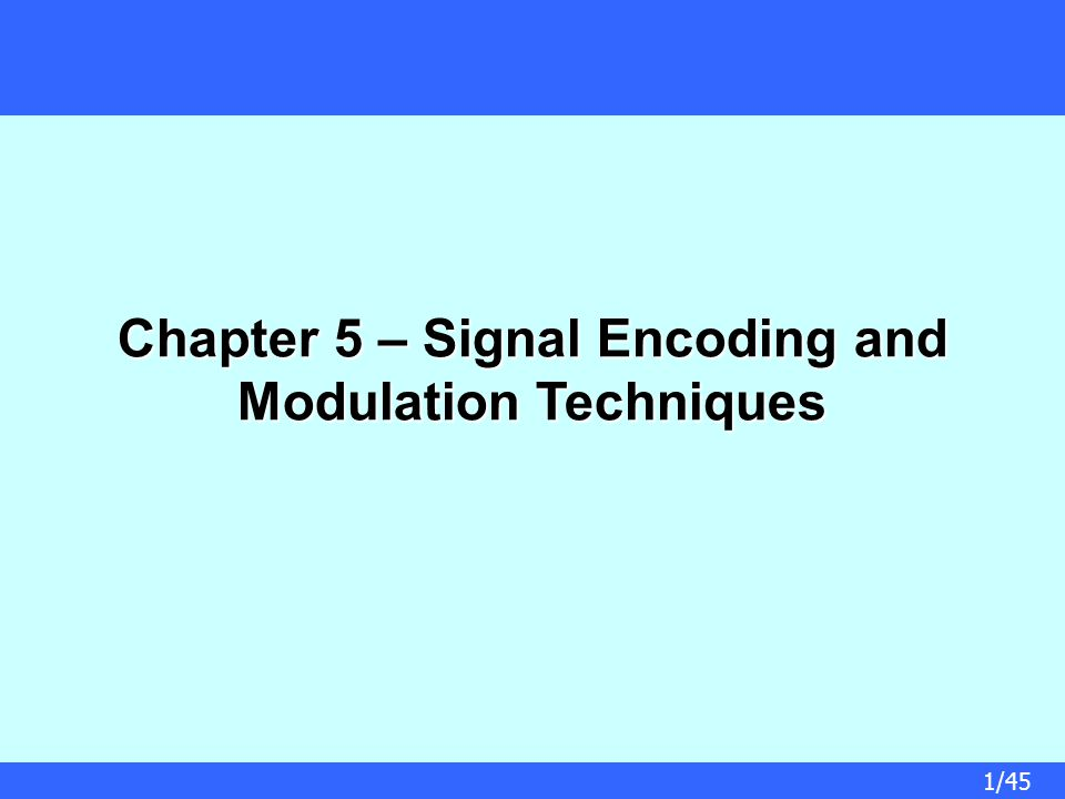 1/45 Chapter 5 – Signal Encoding and Modulation Techniques