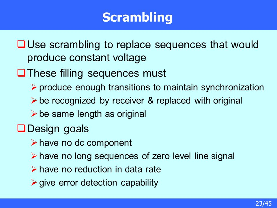 23/45 Scrambling  Use scrambling to replace sequences that would produce constant voltage  These filling sequences must  produce enough transitions