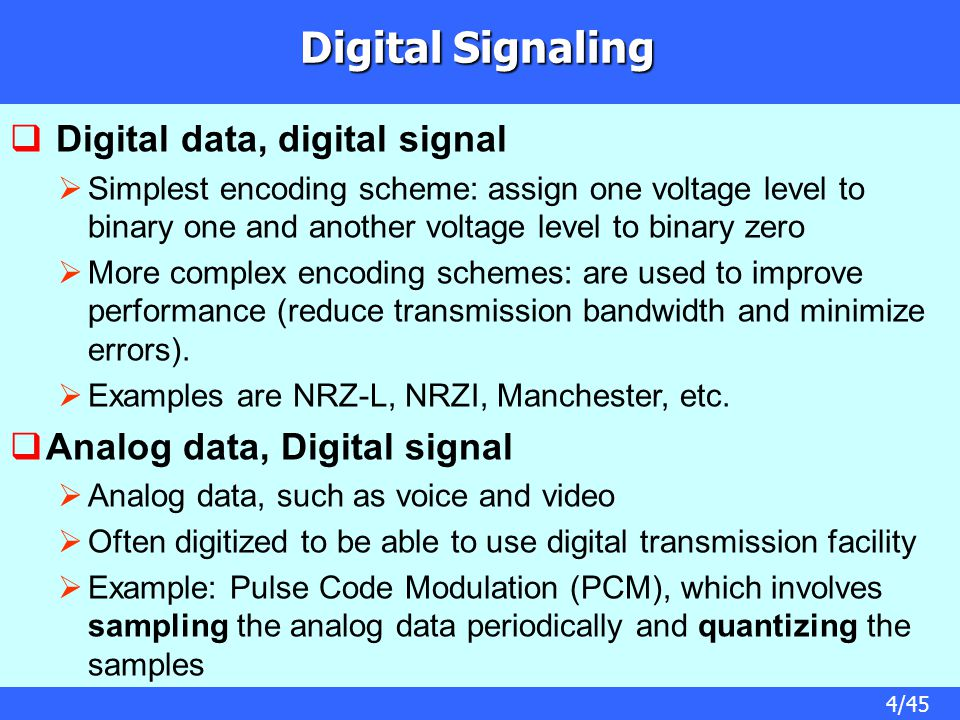 4/45 Digital Signaling  Digital data, digital signal  Simplest encoding scheme: assign one voltage level to binary one and another voltage level to