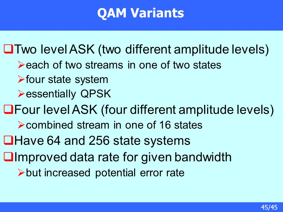 45/45 QAM Variants  Two level ASK (two different amplitude levels)  each of two streams in one of two states  four state system  essentially QPSK