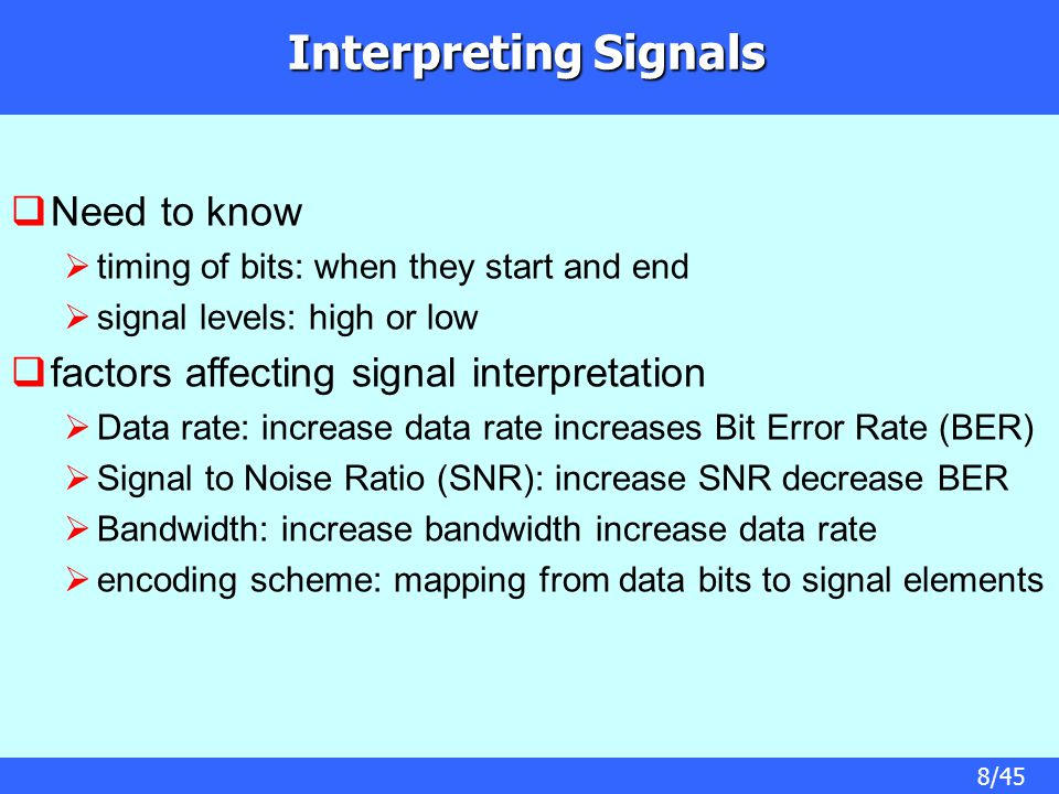 8/45 Interpreting Signals  Need to know  timing of bits: when they start and end  signal levels: high or low  factors affecting signal interpretat