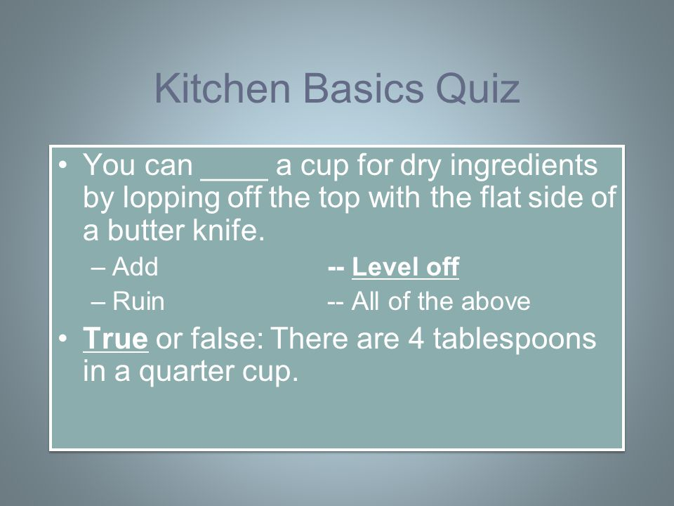 Kitchen Basics Quiz You can ____ a cup for dry ingredients by lopping off the top with the flat side of a butter knife.