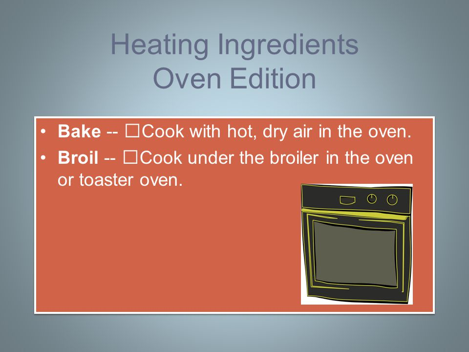 Heating Ingredients Oven Edition Bake -- Cook with hot, dry air in the oven.