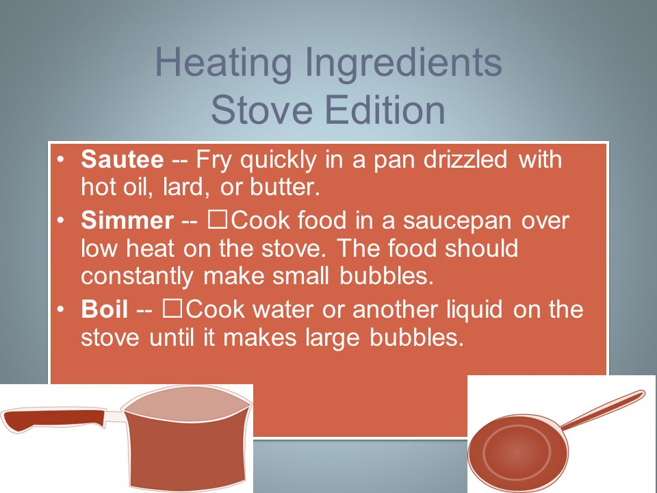 Heating Ingredients Stove Edition Sautee -- Fry quickly in a pan drizzled with hot oil, lard, or butter.