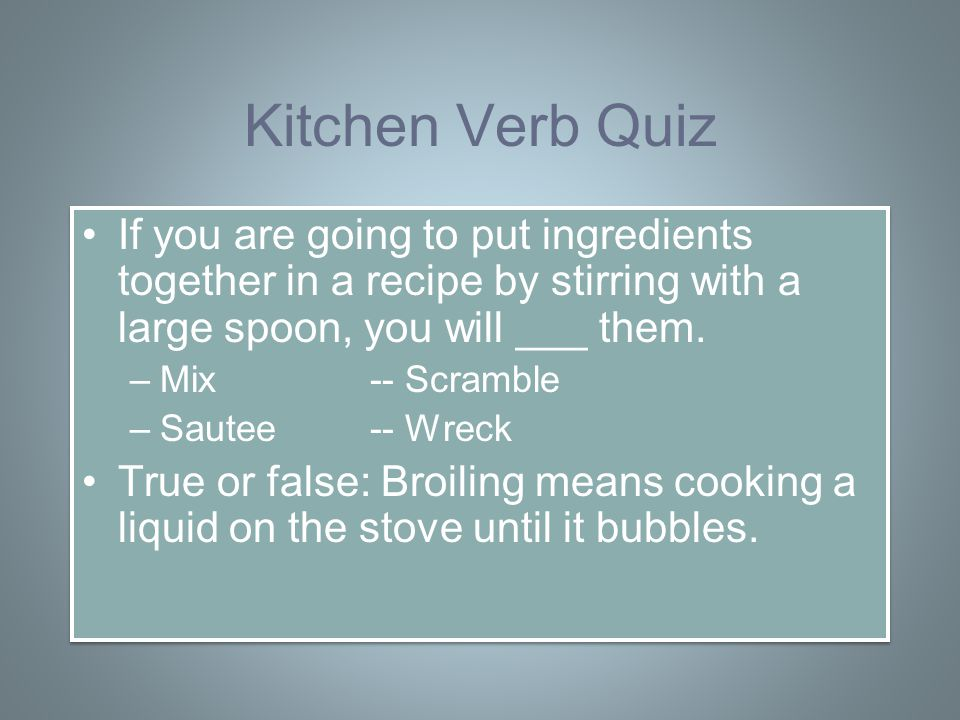 Kitchen Verb Quiz If you are going to put ingredients together in a recipe by stirring with a large spoon, you will ___ them.