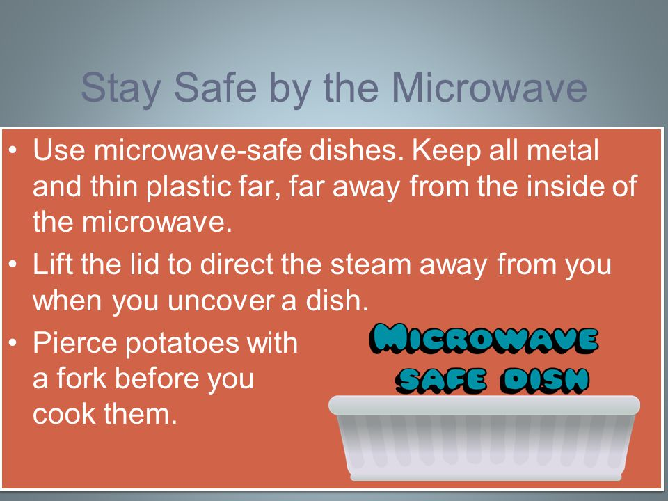 Stay Safe by the Microwave Use microwave-safe dishes.