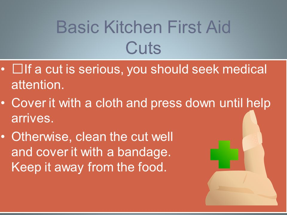 Basic Kitchen First Aid Cuts If a cut is serious, you should seek medical attention.