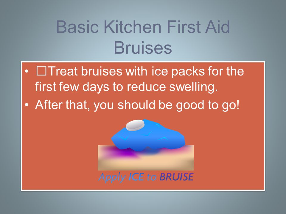 Basic Kitchen First Aid Bruises Treat bruises with ice packs for the first few days to reduce swelling.