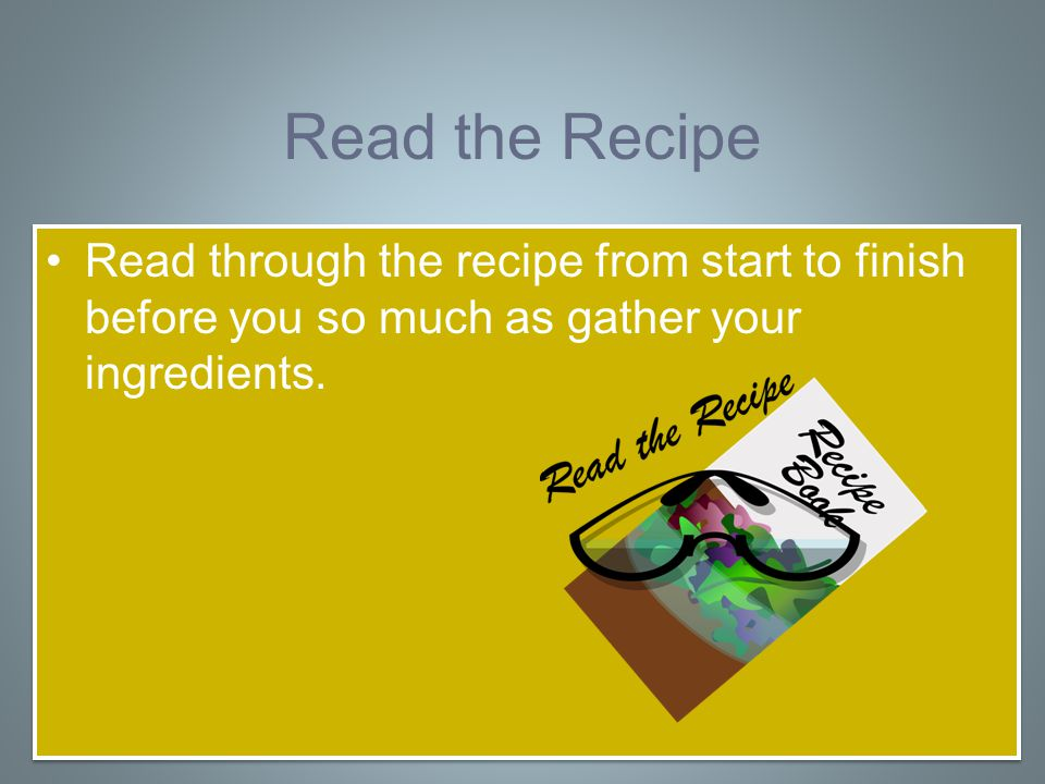 Read the Recipe Read through the recipe from start to finish before you so much as gather your ingredients.