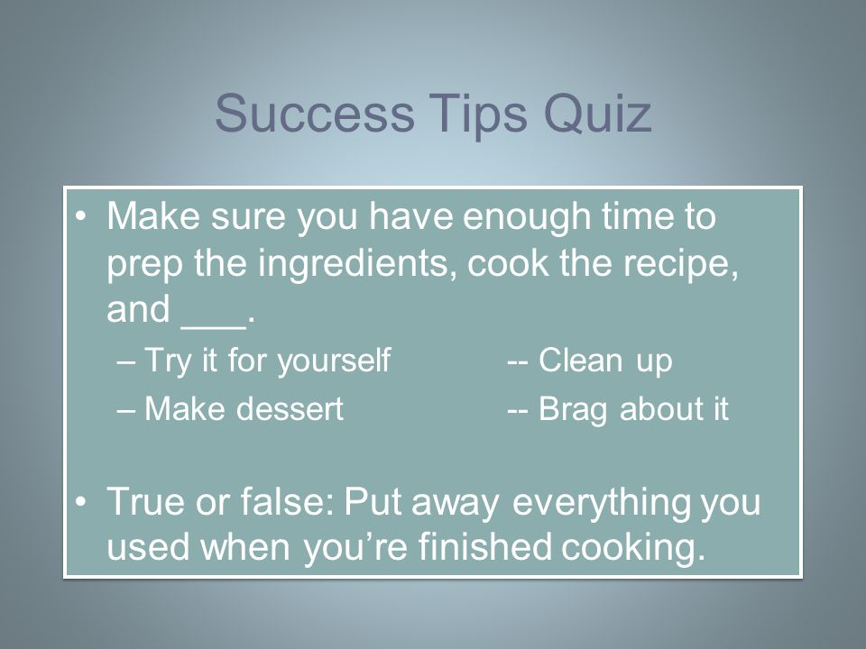 Success Tips Quiz Make sure you have enough time to prep the ingredients, cook the recipe, and ___.