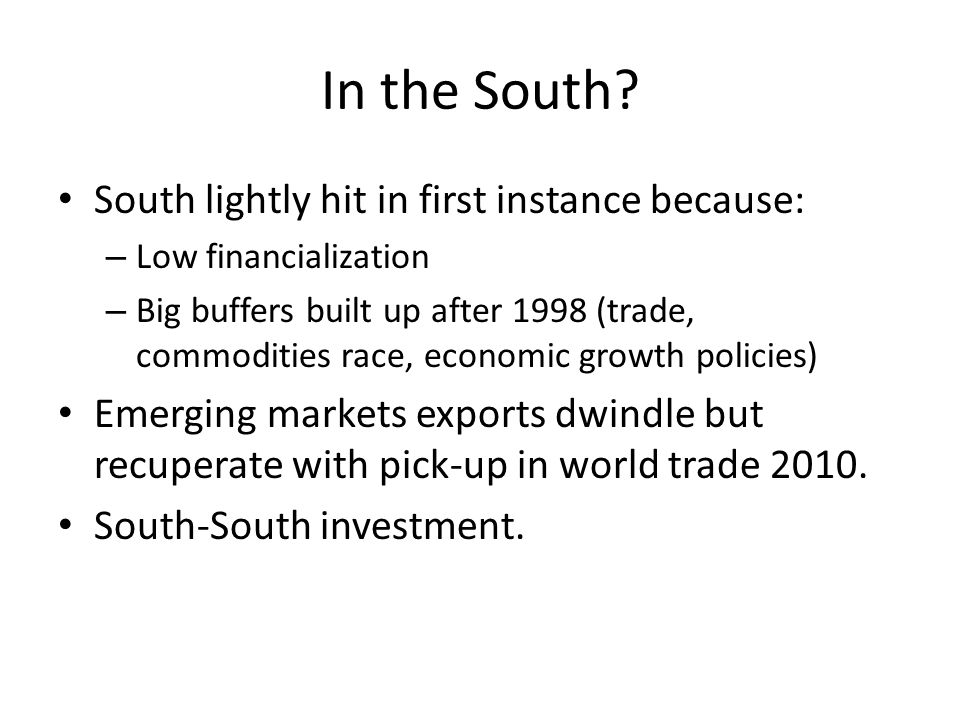 In the South? South lightly hit in first instance because: – Low financialization – Big buffers built up after 1998 (trade, commodities race, economic